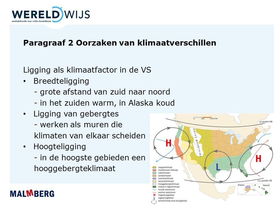 Paragraaf 2 Oorzaken van klimaatverschillen Ligging als klimaatfactor in de VS Breedteligging - grote afstand van zuid naar noord - in het zuiden warm, in Alaska koud Ligging van gebergtes - werken als muren die klimaten van elkaar scheiden Hoogteligging - in de hoogste gebieden een hooggebergteklimaat