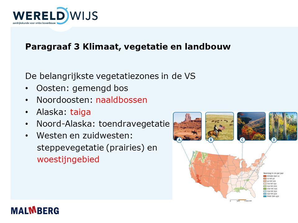 Paragraaf 3 Klimaat, vegetatie en landbouw De belangrijkste vegetatiezones in de VS Oosten: gemengd bos Noordoosten: naaldbossen Alaska: taiga Noord-Alaska: toendravegetatie Westen en zuidwesten: steppevegetatie (prairies) en woestijngebied