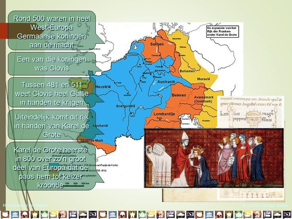 H 3 Monniken en ridders§ 3.3 Het Feodale stelsel Rond 500 waren in heel West-Europa Germaanse koningen aan de macht Een van die koningen was Clovis Tu