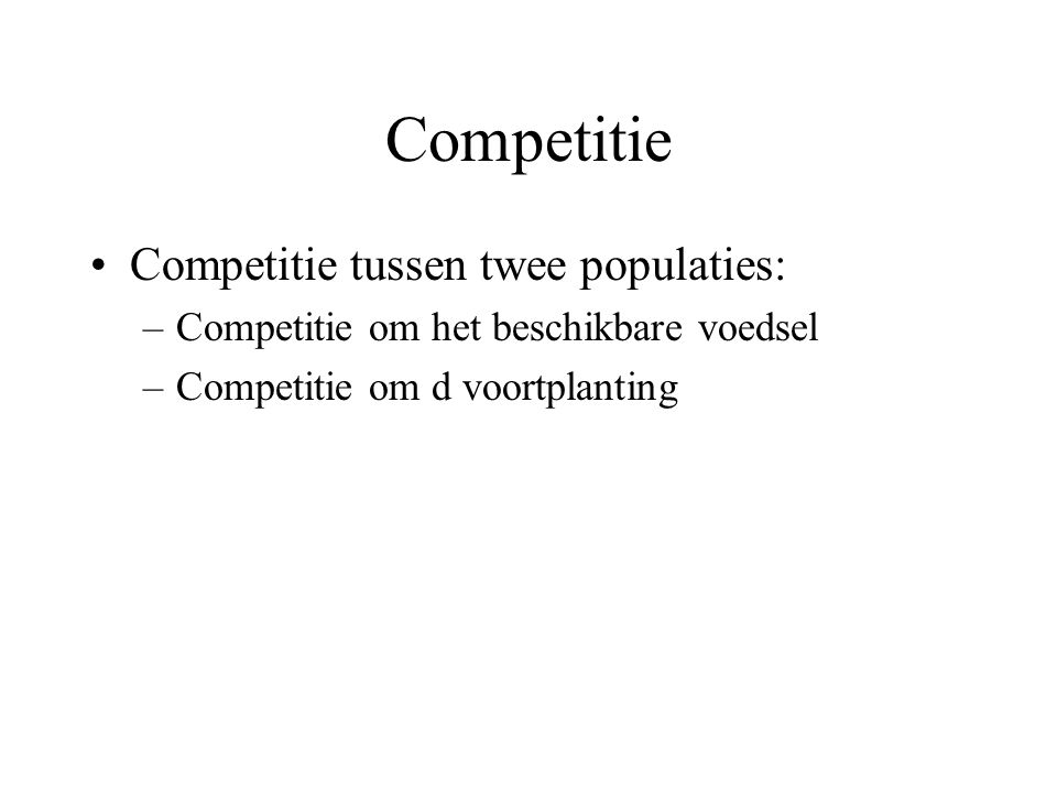 Competitie Competitie tussen twee populaties: –Competitie om het beschikbare voedsel –Competitie om d voortplanting