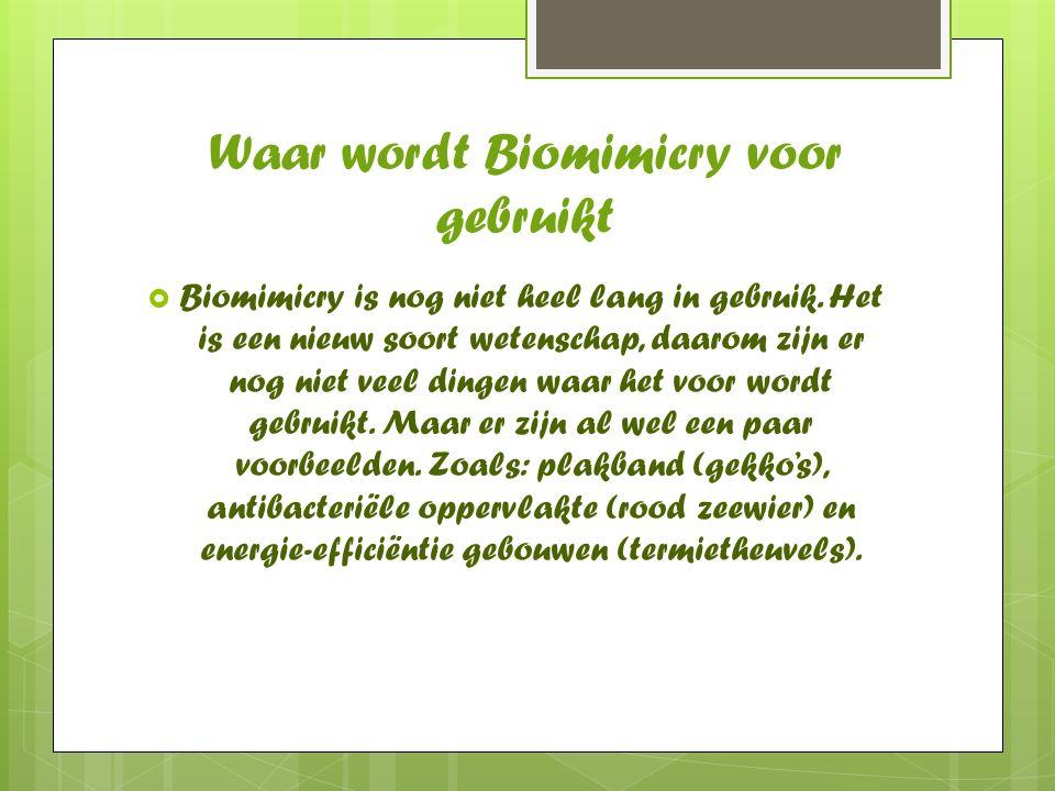 Waar wordt Biomimicry voor gebruikt  Biomimicry is nog niet heel lang in gebruik. Het is een nieuw soort wetenschap, daarom zijn er nog niet veel din