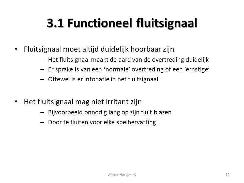 3.1 Functioneel fluitsignaal Fluitsignaal moet altijd duidelijk hoorbaar zijn – Het fluitsignaal maakt de aard van de overtreding duidelijk – Er sprake is van een 'normale' overtreding of een 'ernstige' – Oftewel is er intonatie in het fluitsignaal Het fluitsignaal mag niet irritant zijn – Bijvoorbeeld onnodig lang op zijn fluit blazen – Door te fluiten voor elke spelhervatting 19Walter Hartjes ©
