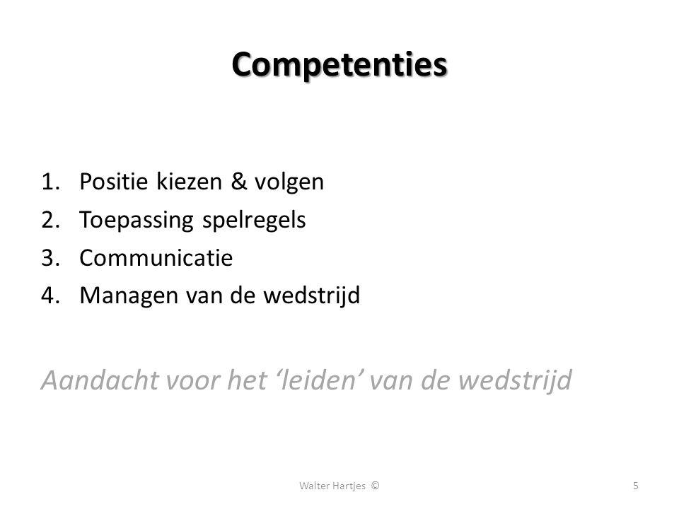Competenties 1.Positie kiezen & volgen 2.Toepassing spelregels 3.Communicatie 4.Managen van de wedstrijd Aandacht voor het 'leiden' van de wedstrijd 5Walter Hartjes ©