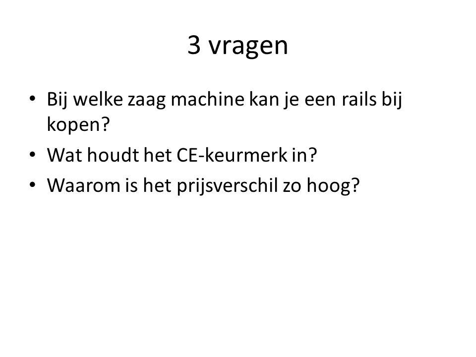 3 vragen Bij welke zaag machine kan je een rails bij kopen? Wat houdt het CE-keurmerk in? Waarom is het prijsverschil zo hoog?