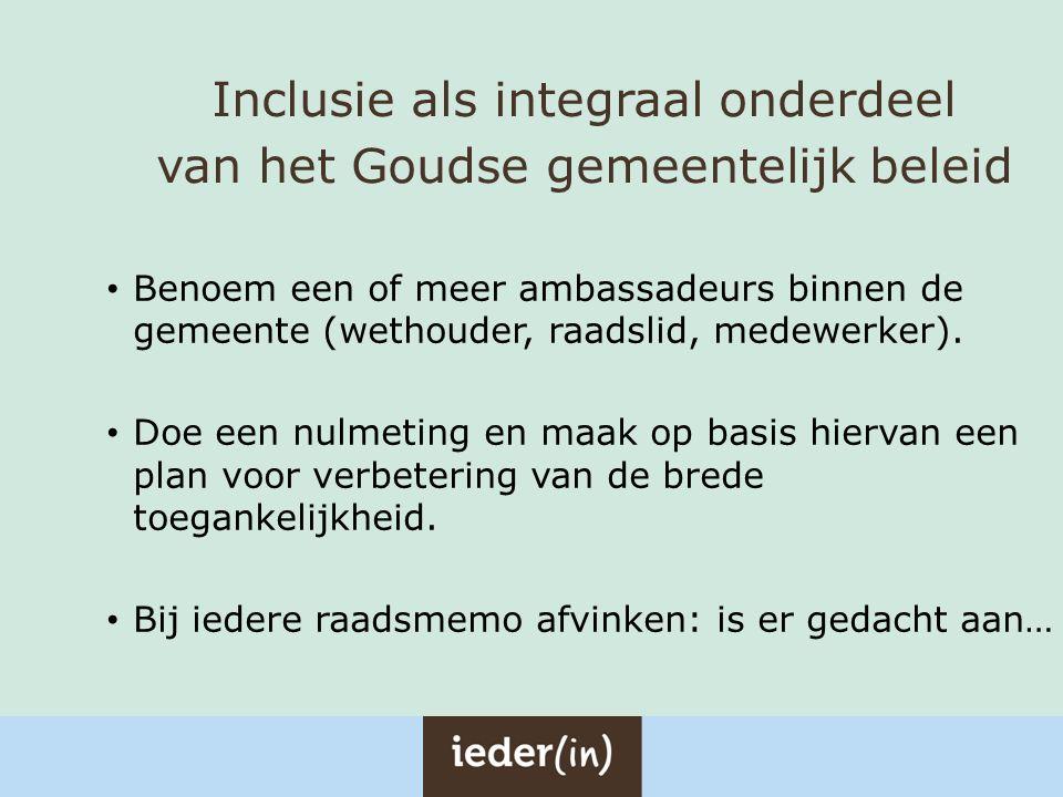 Inclusie als integraal onderdeel van het Goudse gemeentelijk beleid Benoem een of meer ambassadeurs binnen de gemeente (wethouder, raadslid, medewerke
