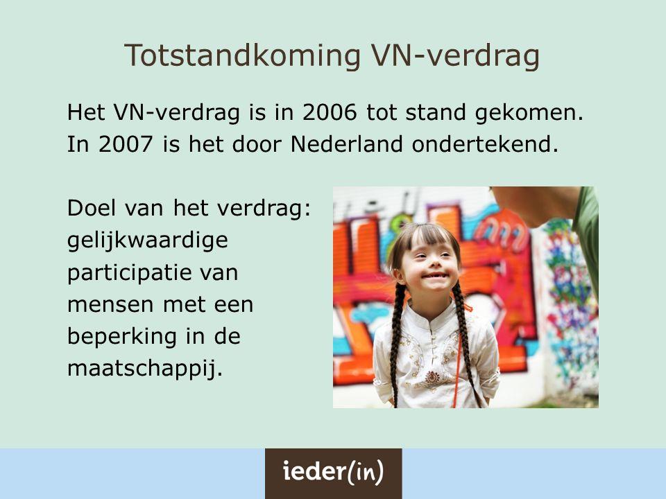 Totstandkoming VN-verdrag Het VN-verdrag is in 2006 tot stand gekomen. In 2007 is het door Nederland ondertekend. Doel van het verdrag: gelijkwaardige