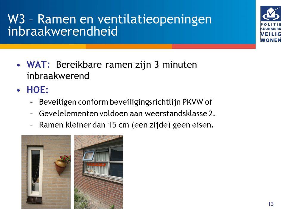 13 W3 – Ramen en ventilatieopeningen inbraakwerendheid WAT: Bereikbare ramen zijn 3 minuten inbraakwerend HOE: –Beveiligen conform beveiligingsrichtli