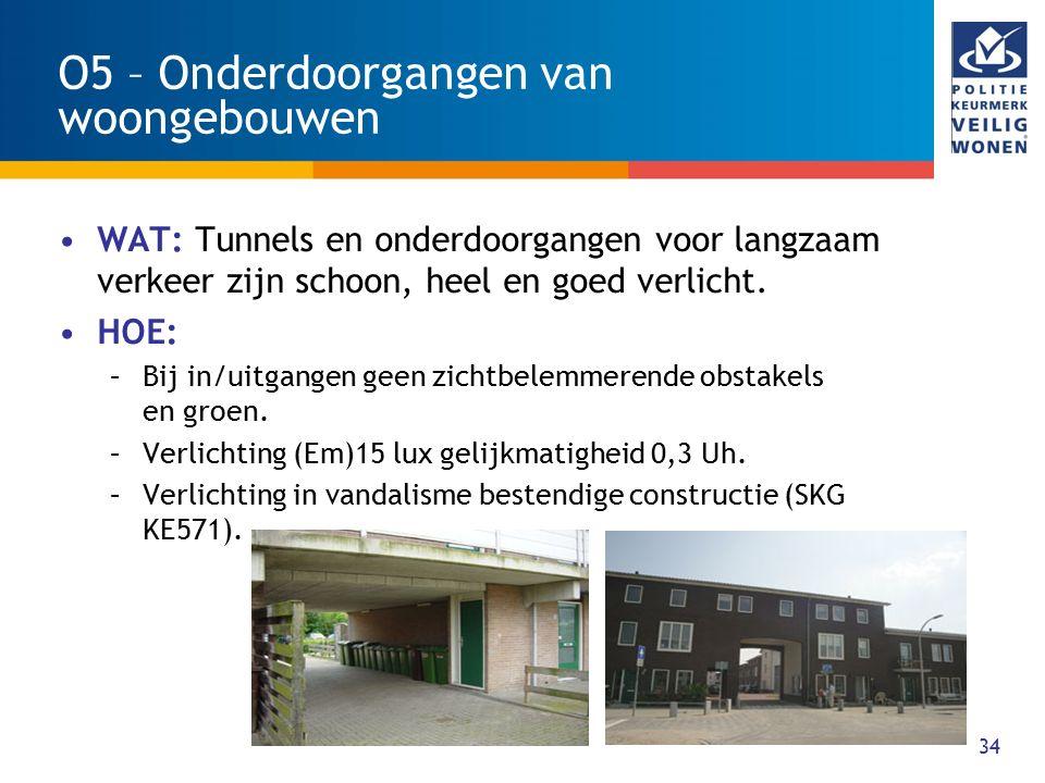 34 O5 – Onderdoorgangen van woongebouwen WAT: Tunnels en onderdoorgangen voor langzaam verkeer zijn schoon, heel en goed verlicht. HOE: –Bij in/uitgan