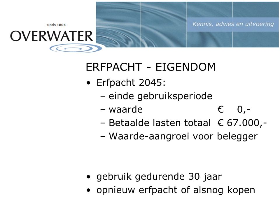 ERFPACHT - EIGENDOM Erfpacht 2045: –einde gebruiksperiode –waarde € 0,- –Betaalde lasten totaal € 67.000,- –Waarde-aangroei voor belegger gebruik gedurende 30 jaar opnieuw erfpacht of alsnog kopen