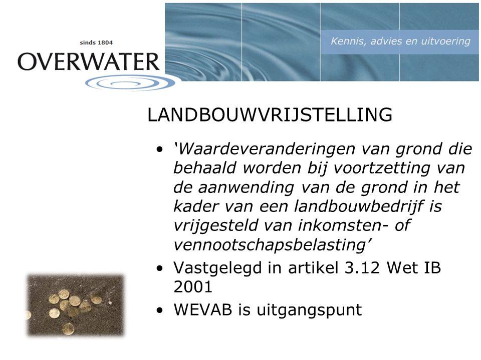 LANDBOUWVRIJSTELLING 'Waardeveranderingen van grond die behaald worden bij voortzetting van de aanwending van de grond in het kader van een landbouwbedrijf is vrijgesteld van inkomsten- of vennootschapsbelasting' Vastgelegd in artikel 3.12 Wet IB 2001 WEVAB is uitgangspunt