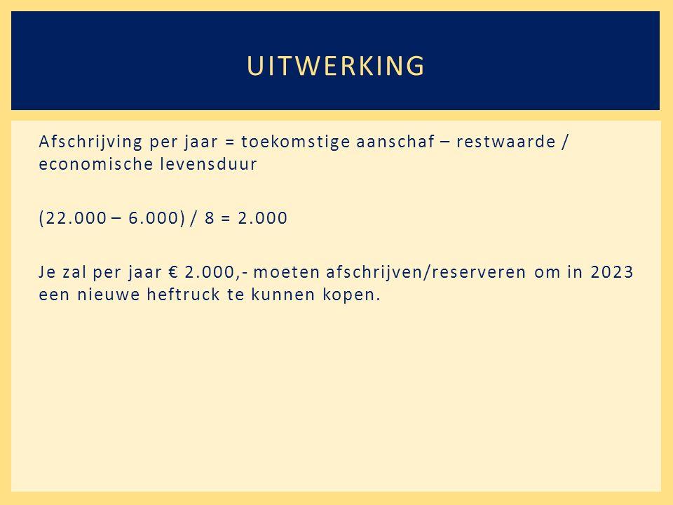 Afschrijving per jaar = toekomstige aanschaf – restwaarde / economische levensduur (22.000 – 6.000) / 8 = 2.000 Je zal per jaar € 2.000,- moeten afschrijven/reserveren om in 2023 een nieuwe heftruck te kunnen kopen.