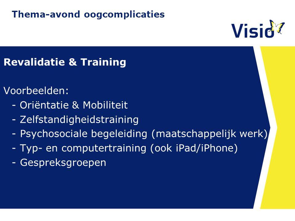 11 december 2015 Revalidatie & Training Voorbeelden: - Oriëntatie & Mobiliteit - Zelfstandigheidstraining -Psychosociale begeleiding (maatschappelijk werk) -Typ- en computertraining (ook iPad/iPhone) -Gespreksgroepen Thema-avond oogcomplicaties