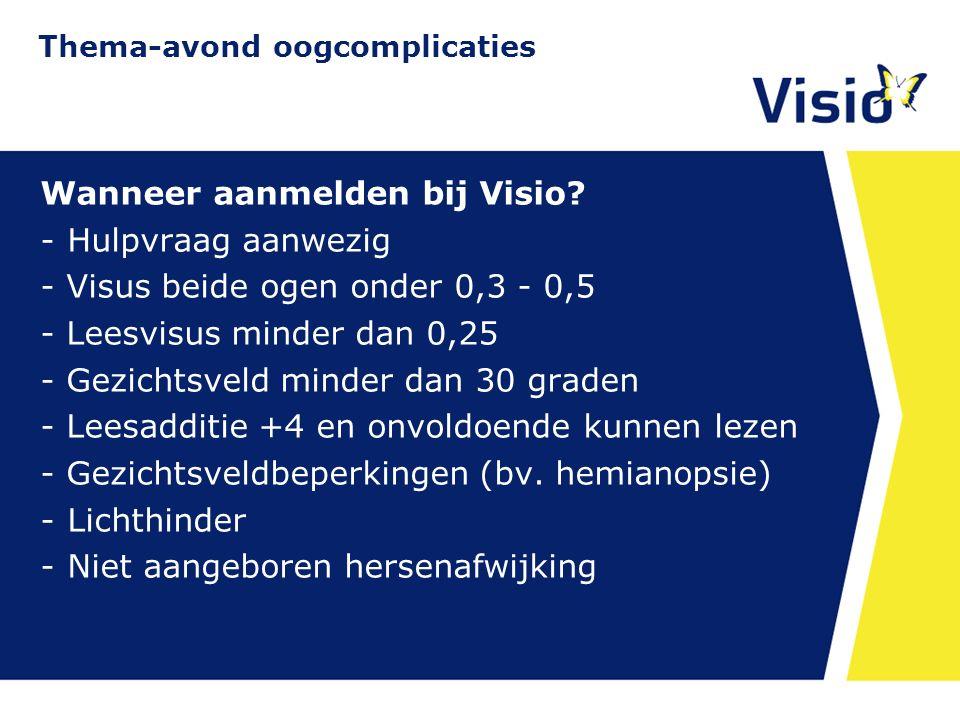 11 december 2015 Wanneer aanmelden bij Visio? -Hulpvraag aanwezig - Visus beide ogen onder 0,3 - 0,5 - Leesvisus minder dan 0,25 - Gezichtsveld minder