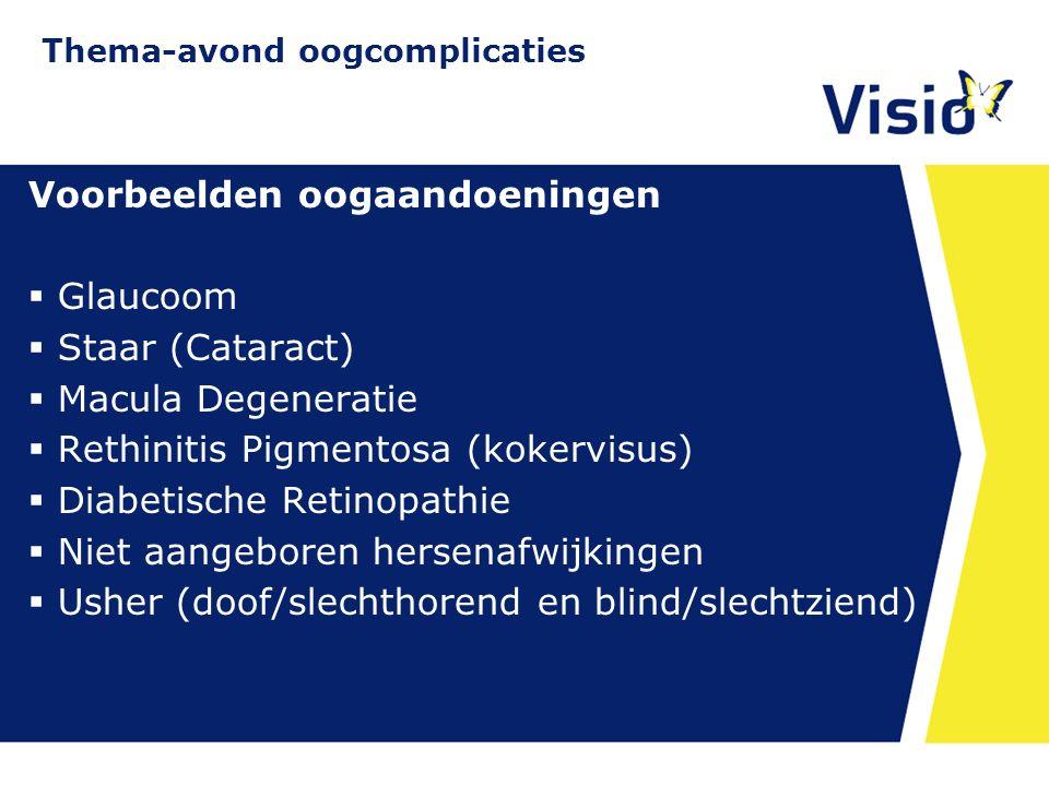 11 december 2015 Voorbeelden oogaandoeningen  Glaucoom  Staar (Cataract)  Macula Degeneratie  Rethinitis Pigmentosa (kokervisus)  Diabetische Retinopathie  Niet aangeboren hersenafwijkingen  Usher (doof/slechthorend en blind/slechtziend) Thema-avond oogcomplicaties