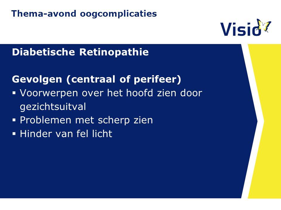 11 december 2015 Diabetische Retinopathie Gevolgen (centraal of perifeer)  Voorwerpen over het hoofd zien door gezichtsuitval  Problemen met scherp zien  Hinder van fel licht Thema-avond oogcomplicaties