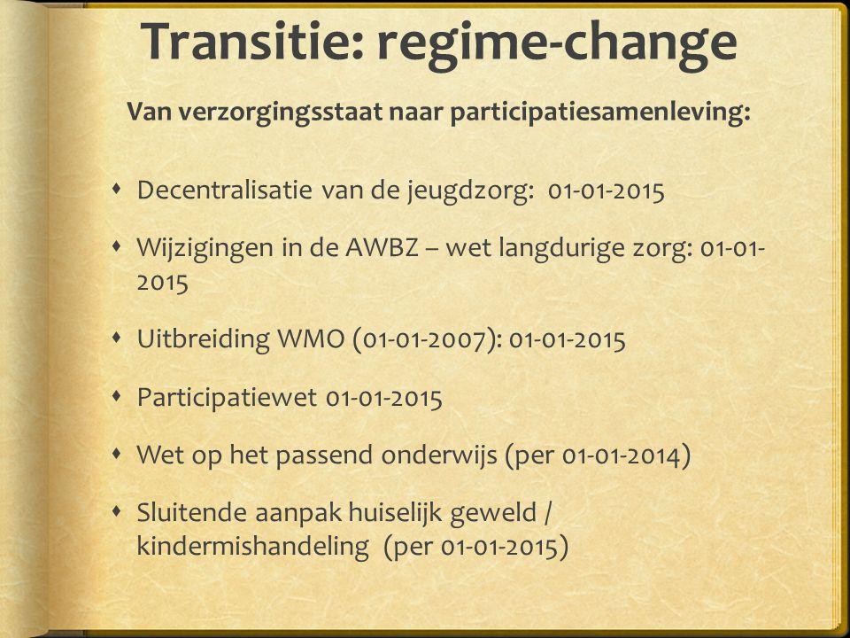 Transitie: regime-change Van verzorgingsstaat naar participatiesamenleving:  Decentralisatie van de jeugdzorg: 01-01-2015  Wijzigingen in de AWBZ – wet langdurige zorg: 01-01- 2015  Uitbreiding WMO (01-01-2007): 01-01-2015  Participatiewet 01-01-2015  Wet op het passend onderwijs (per 01-01-2014)  Sluitende aanpak huiselijk geweld / kindermishandeling (per 01-01-2015)