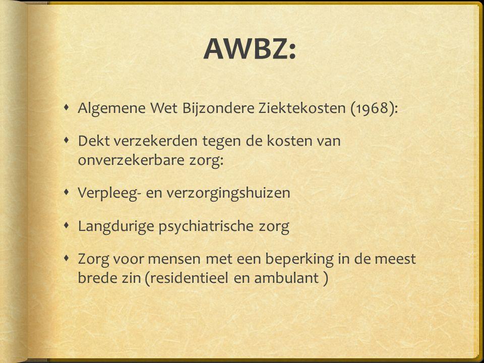 AWBZ:  Algemene Wet Bijzondere Ziektekosten (1968):  Dekt verzekerden tegen de kosten van onverzekerbare zorg:  Verpleeg- en verzorgingshuizen  Langdurige psychiatrische zorg  Zorg voor mensen met een beperking in de meest brede zin (residentieel en ambulant )
