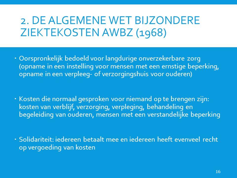 2. DE ALGEMENE WET BIJZONDERE ZIEKTEKOSTEN AWBZ (1968)  Oorspronkelijk bedoeld voor langdurige onverzekerbare zorg (opname in een instelling voor men