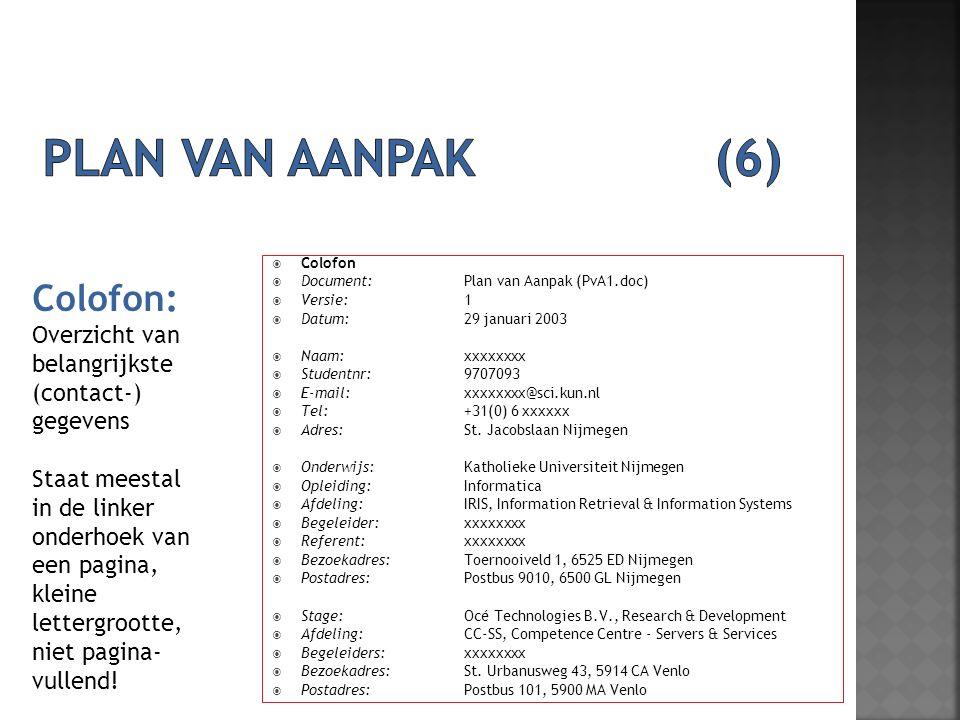  Colofon  Document: Plan van Aanpak (PvA1.doc)  Versie: 1  Datum: 29 januari 2003  Naam: xxxxxxxx  Studentnr: 9707093  E-mail: xxxxxxxx@sci.kun.nl  Tel: +31(0) 6 xxxxxx  Adres: St.