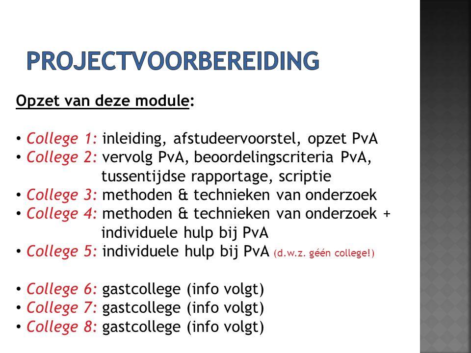 Opzet van deze module: College 1: inleiding, afstudeervoorstel, opzet PvA College 2: vervolg PvA, beoordelingscriteria PvA, tussentijdse rapportage, scriptie College 3: methoden & technieken van onderzoek College 4: methoden & technieken van onderzoek + individuele hulp bij PvA College 5: individuele hulp bij PvA (d.w.z.