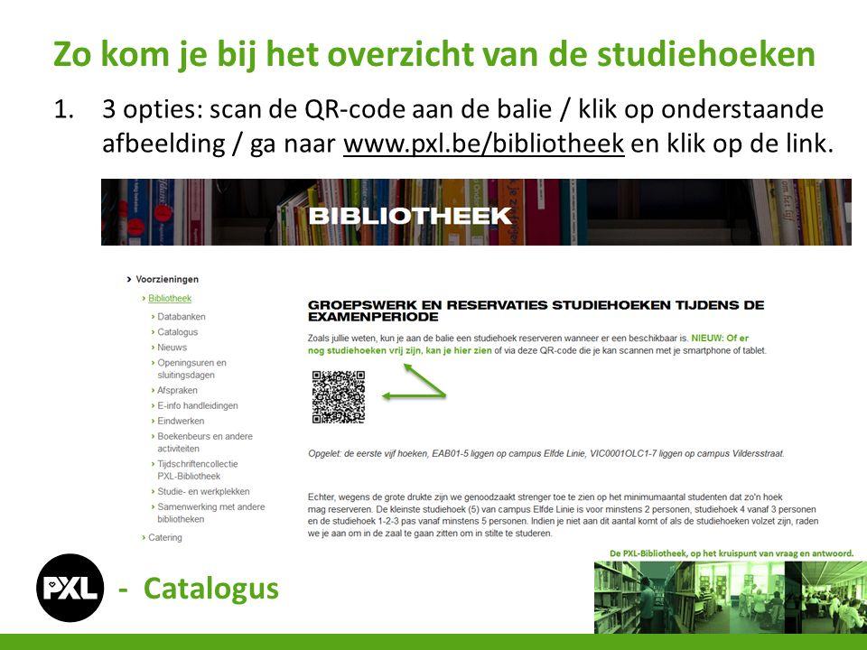 - Catalogus 1.3 opties: scan de QR-code aan de balie / klik op onderstaande afbeelding / ga naar www.pxl.be/bibliotheek en klik op de link.www.pxl.be/bibliotheek Zo kom je bij het overzicht van de studiehoeken