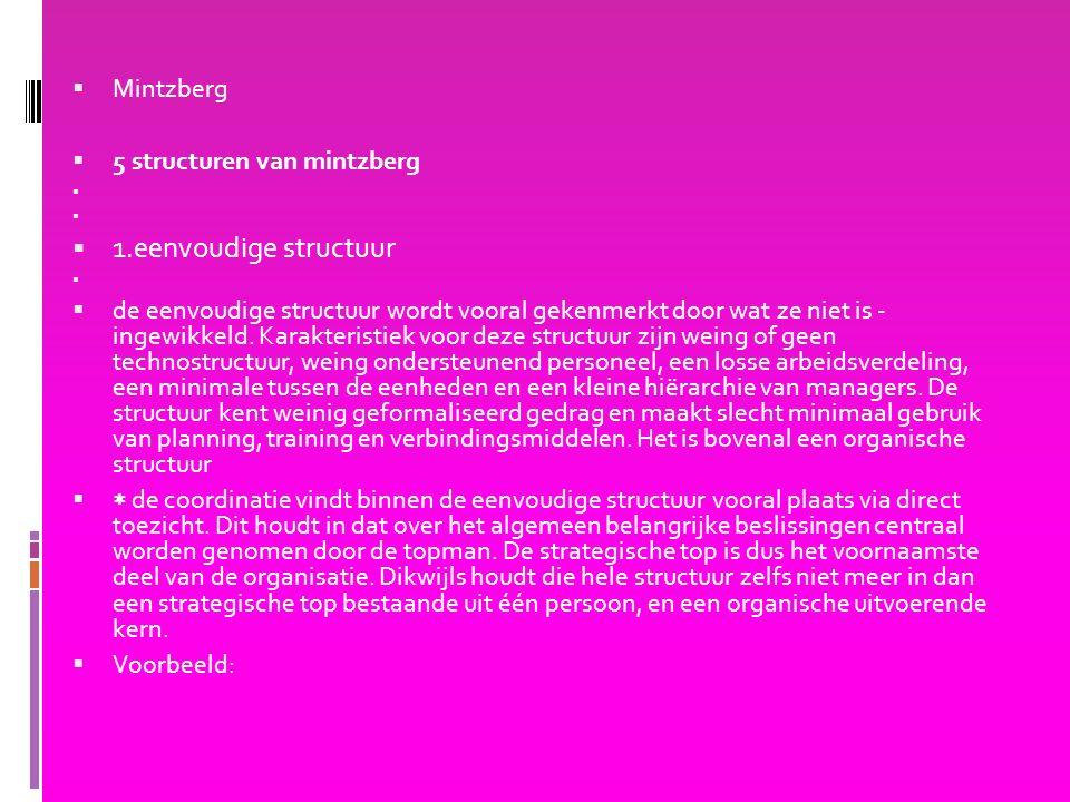  Mintzberg  5 structuren van mintzberg   1.eenvoudige structuur   de eenvoudige structuur wordt vooral gekenmerkt door wat ze niet is - ingewikkeld.