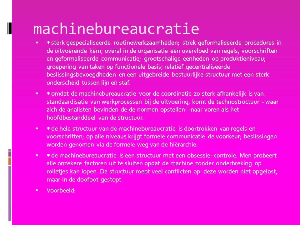 machinebureaucratie   sterk gespecialiseerde routinewerkzaamheden; strek geformaliseerde procedures in de uitvoerende kern; overal in de organisatie