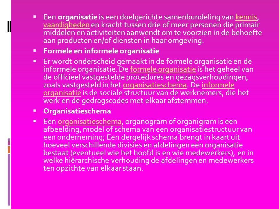  Een organisatie is een doelgerichte samenbundeling van kennis, vaardigheden en kracht tussen drie of meer personen die primair middelen en activiteiten aanwendt om te voorzien in de behoefte aan producten en/of diensten in haar omgeving.kennis vaardigheden  Formele en informele organisatie  Er wordt onderscheid gemaakt in de formele organisatie en de informele organisatie.