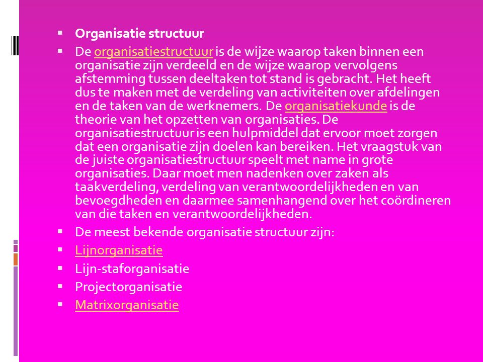  Organisatie structuur  De organisatiestructuur is de wijze waarop taken binnen een organisatie zijn verdeeld en de wijze waarop vervolgens afstemming tussen deeltaken tot stand is gebracht.