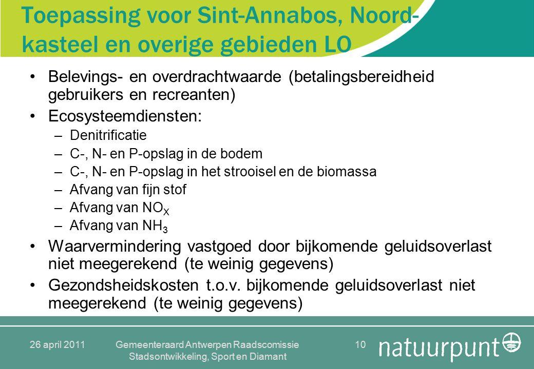 26 april 2011Gemeenteraard Antwerpen Raadscomissie Stadsontwikkeling, Sport en Diamant 10 Toepassing voor Sint-Annabos, Noord- kasteel en overige gebieden LO Belevings- en overdrachtwaarde (betalingsbereidheid gebruikers en recreanten) Ecosysteemdiensten: –Denitrificatie –C-, N- en P-opslag in de bodem –C-, N- en P-opslag in het strooisel en de biomassa –Afvang van fijn stof –Afvang van NO X –Afvang van NH 3 Waarvermindering vastgoed door bijkomende geluidsoverlast niet meegerekend (te weinig gegevens) Gezondsheidskosten t.o.v.