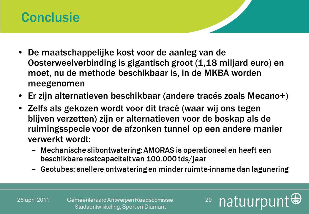 26 april 2011Gemeenteraard Antwerpen Raadscomissie Stadsontwikkeling, Sport en Diamant 20 Conclusie De maatschappelijke kost voor de aanleg van de Oosterweelverbinding is gigantisch groot (1,18 miljard euro) en moet, nu de methode beschikbaar is, in de MKBA worden meegenomen Er zijn alternatieven beschikbaar (andere tracés zoals Mecano+) Zelfs als gekozen wordt voor dit tracé (waar wij ons tegen blijven verzetten) zijn er alternatieven voor de boskap als de ruimingsspecie voor de afzonken tunnel op een andere manier verwerkt wordt: –Mechanische slibontwatering: AMORAS is operationeel en heeft een beschikbare restcapaciteit van 100.000 tds/jaar –Geotubes: snellere ontwatering en minder ruimte-inname dan lagunering