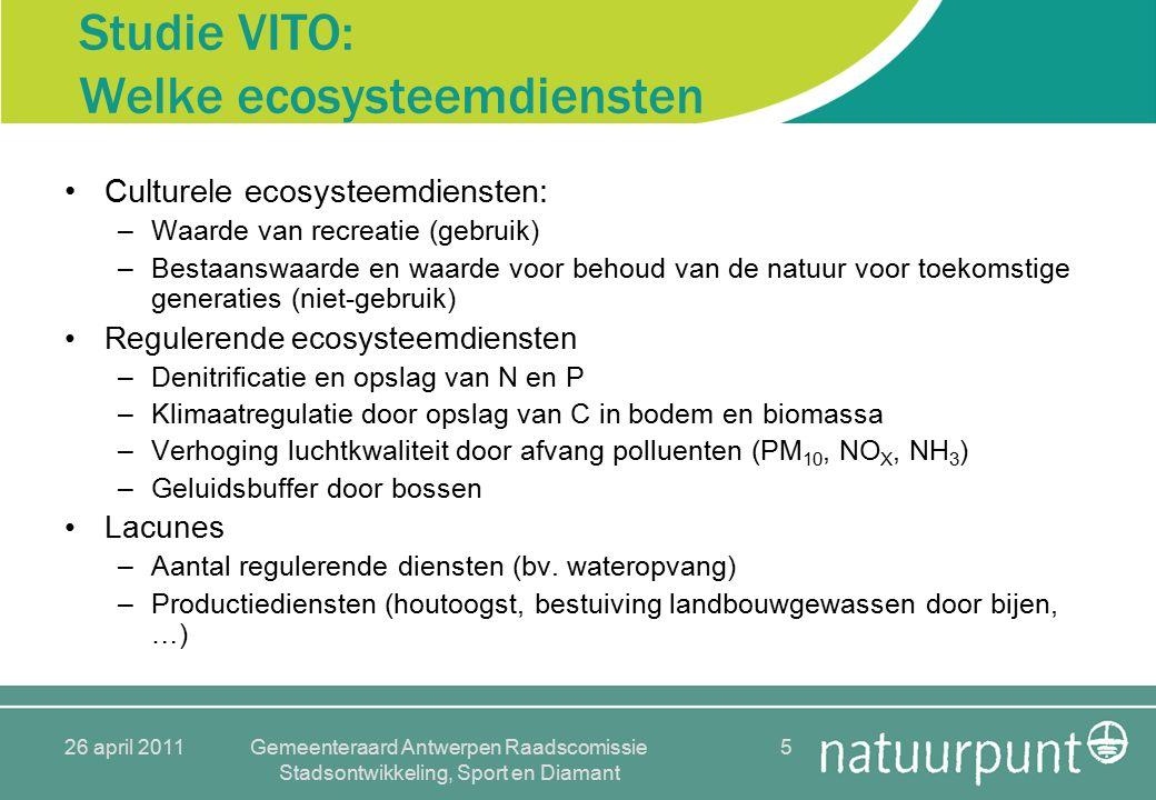 26 april 2011Gemeenteraard Antwerpen Raadscomissie Stadsontwikkeling, Sport en Diamant 5 Studie VITO: Welke ecosysteemdiensten Culturele ecosysteemdiensten: –Waarde van recreatie (gebruik) –Bestaanswaarde en waarde voor behoud van de natuur voor toekomstige generaties (niet-gebruik) Regulerende ecosysteemdiensten –Denitrificatie en opslag van N en P –Klimaatregulatie door opslag van C in bodem en biomassa –Verhoging luchtkwaliteit door afvang polluenten (PM 10, NO X, NH 3 ) –Geluidsbuffer door bossen Lacunes –Aantal regulerende diensten (bv.