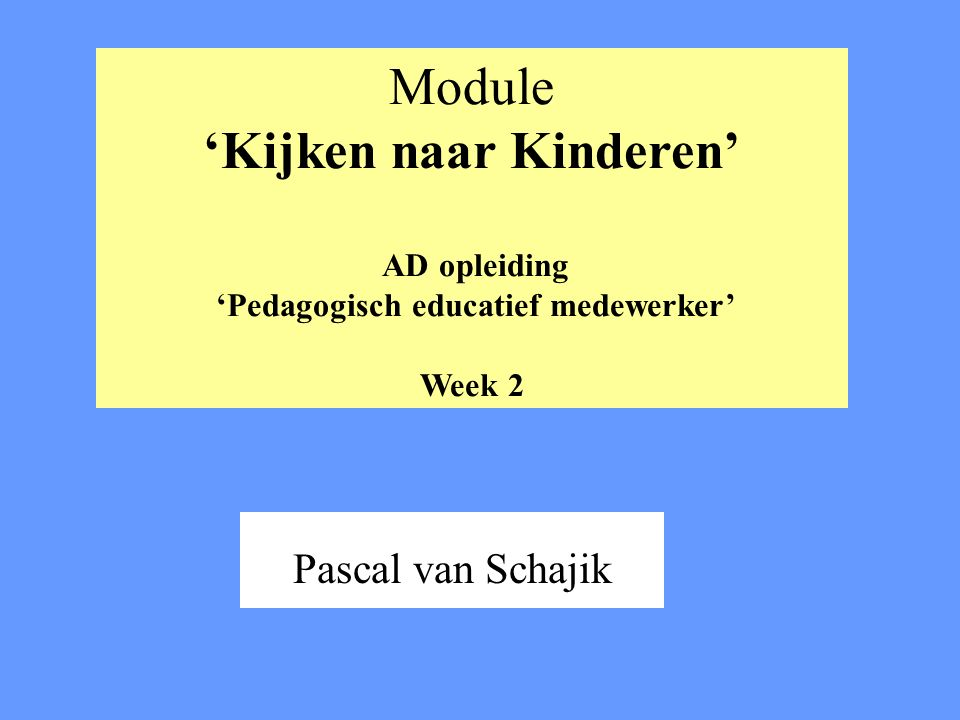 Module 'Kijken naar Kinderen' AD opleiding 'Pedagogisch educatief medewerker' Week 2 Pascal van Schajik