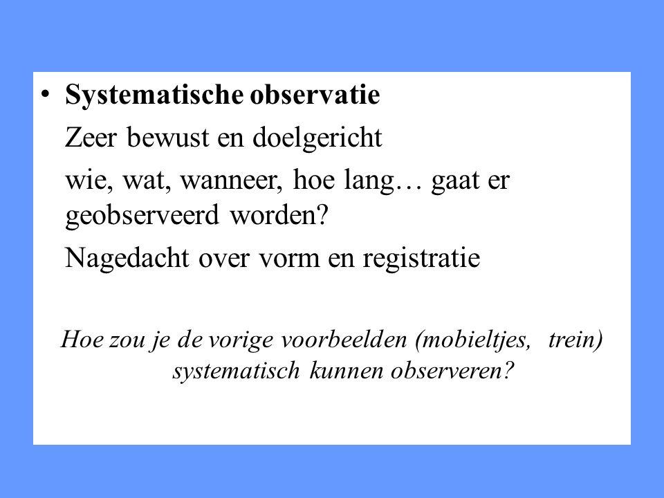 Systematische observatie Zeer bewust en doelgericht wie, wat, wanneer, hoe lang… gaat er geobserveerd worden? Nagedacht over vorm en registratie Hoe z