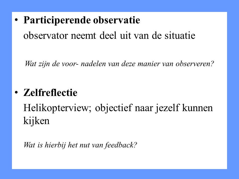 Participerende observatie observator neemt deel uit van de situatie Wat zijn de voor- nadelen van deze manier van observeren? Zelfreflectie Helikopter