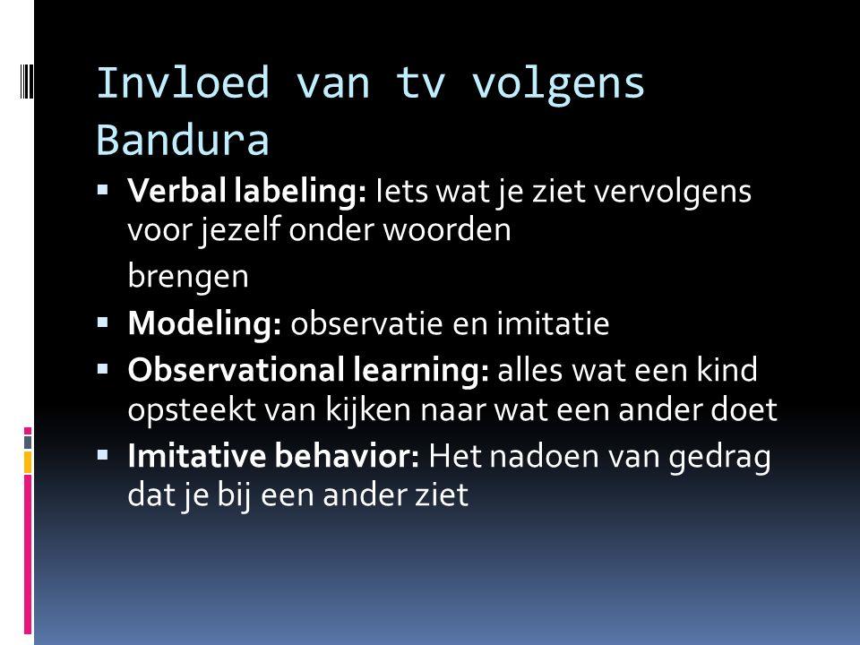 Invloed van tv volgens Bandura  Verbal labeling: Iets wat je ziet vervolgens voor jezelf onder woorden brengen  Modeling: observatie en imitatie  Observational learning: alles wat een kind opsteekt van kijken naar wat een ander doet  Imitative behavior: Het nadoen van gedrag dat je bij een ander ziet