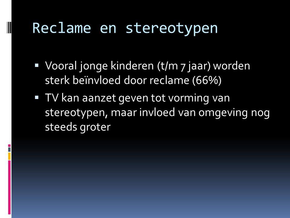Reclame en stereotypen  Vooral jonge kinderen (t/m 7 jaar) worden sterk beïnvloed door reclame (66%)  TV kan aanzet geven tot vorming van stereotypen, maar invloed van omgeving nog steeds groter