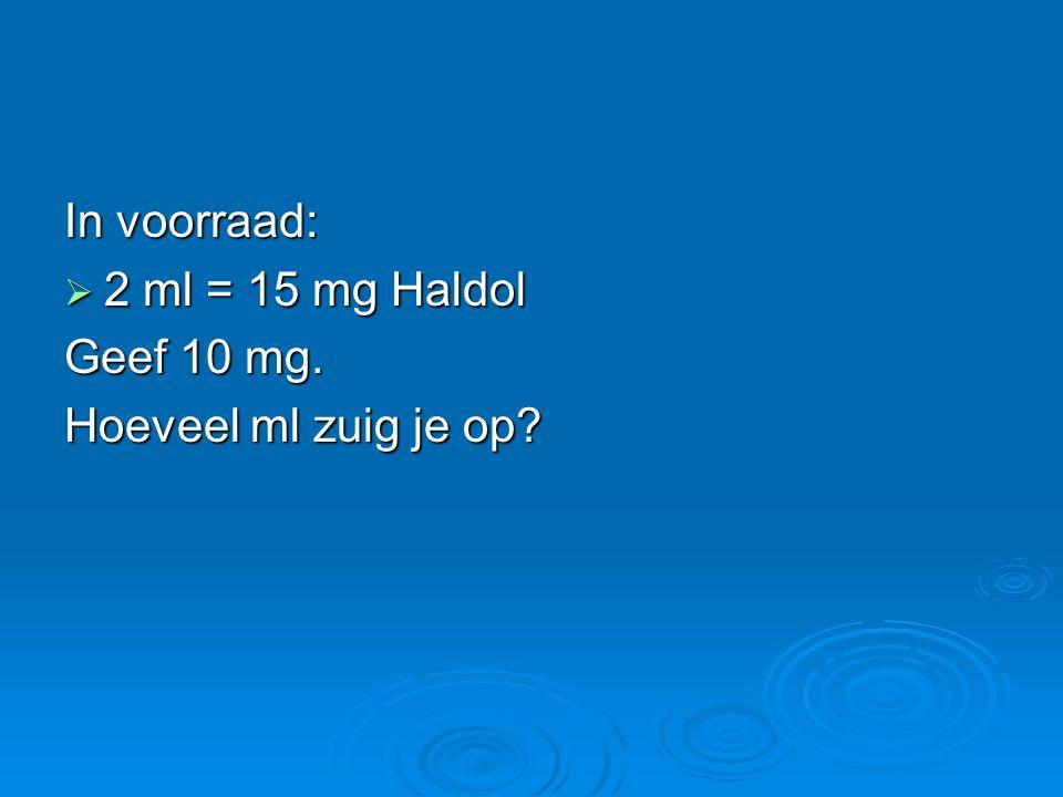 In voorraad:  2 ml = 15 mg Haldol Geef 10 mg. Hoeveel ml zuig je op?