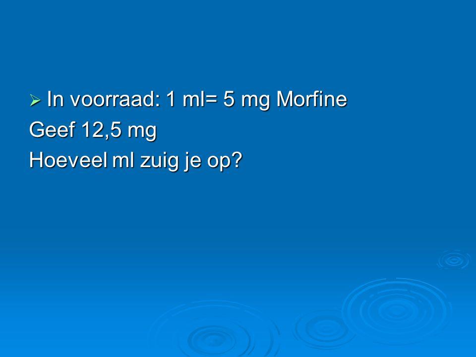  In voorraad: 1 ml= 5 mg Morfine Geef 12,5 mg Hoeveel ml zuig je op?