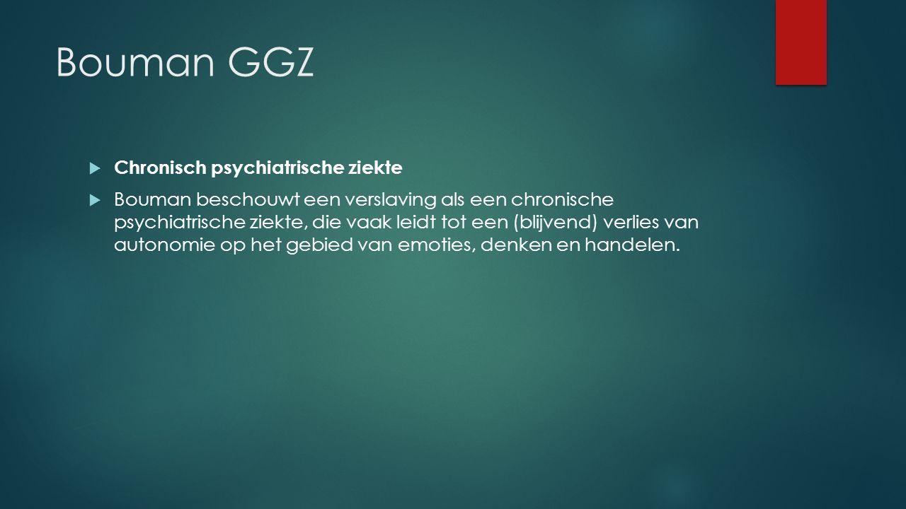 Bouman GGZ  Chronisch psychiatrische ziekte  Bouman beschouwt een verslaving als een chronische psychiatrische ziekte, die vaak leidt tot een (blijvend) verlies van autonomie op het gebied van emoties, denken en handelen.