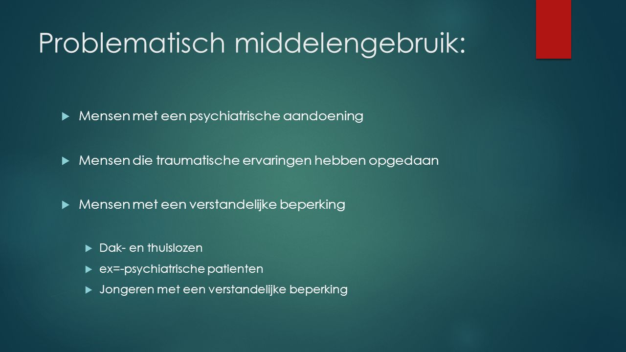 Problematisch middelengebruik:  Mensen met een psychiatrische aandoening  Mensen die traumatische ervaringen hebben opgedaan  Mensen met een versta