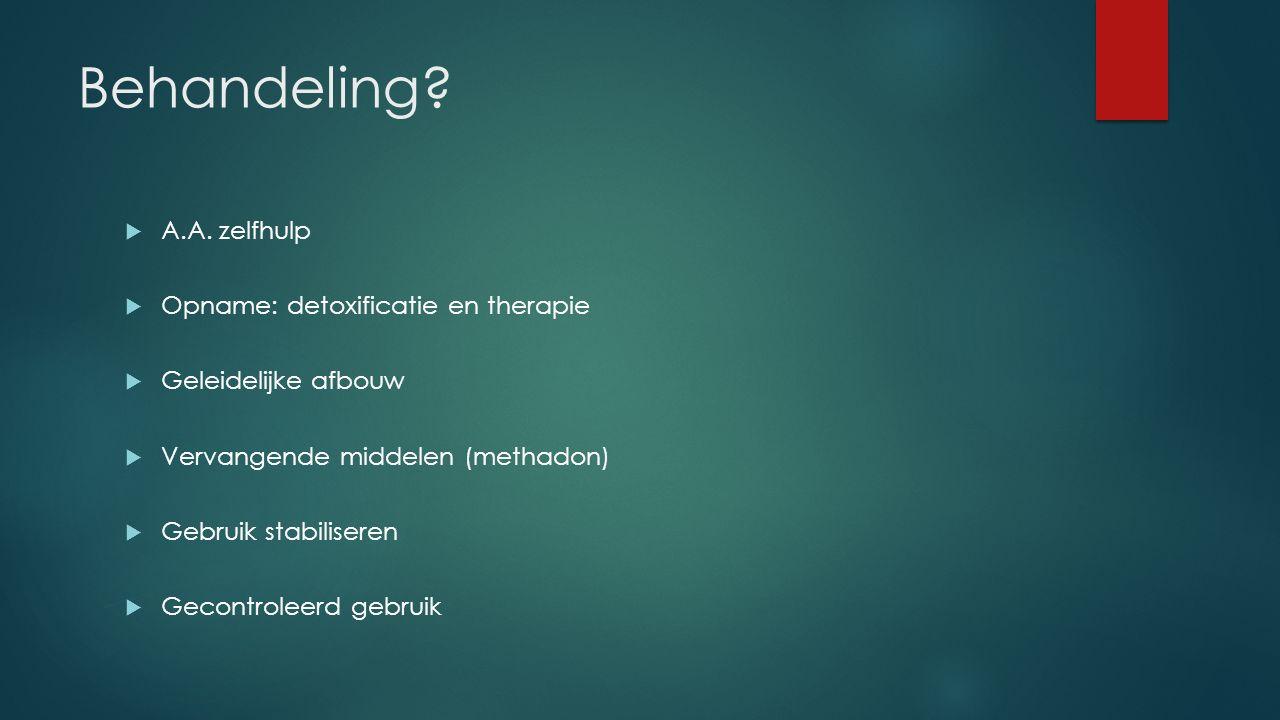 Behandeling?  A.A. zelfhulp  Opname: detoxificatie en therapie  Geleidelijke afbouw  Vervangende middelen (methadon)  Gebruik stabiliseren  Geco