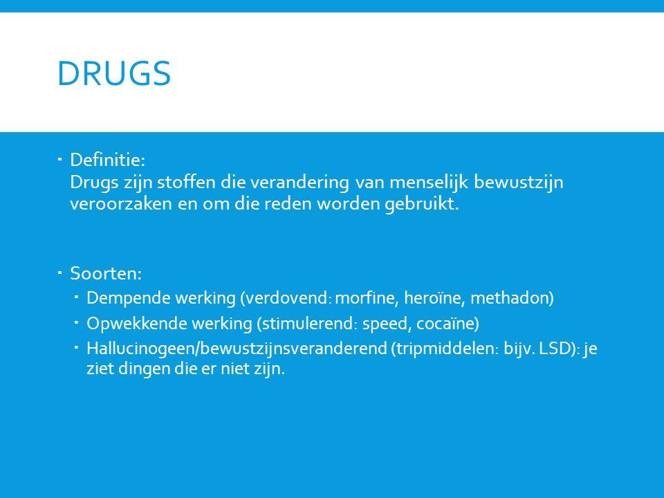 DRUGS  Definitie: Drugs zijn stoffen die verandering van menselijk bewustzijn veroorzaken en om die reden worden gebruikt.