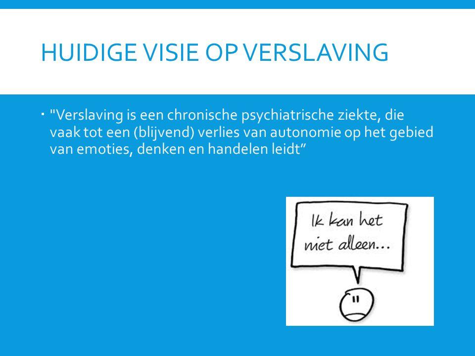 HUIDIGE VISIE OP VERSLAVING  Verslaving is een chronische psychiatrische ziekte, die vaak tot een (blijvend) verlies van autonomie op het gebied van emoties, denken en handelen leidt