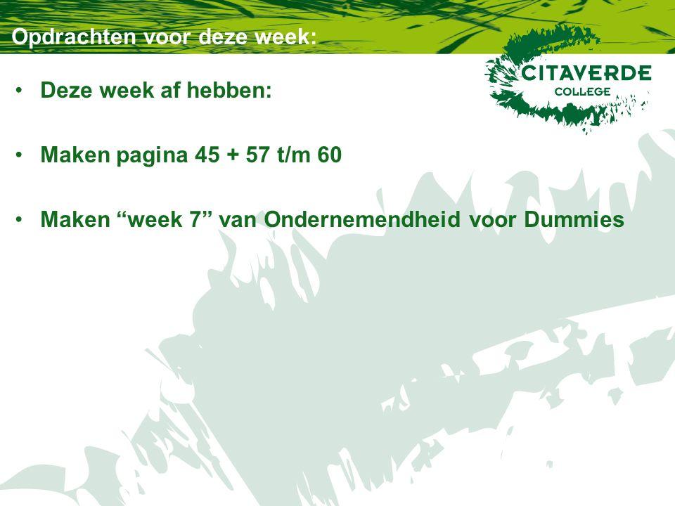 Opdrachten voor deze week: Deze week af hebben: Maken pagina 45 + 57 t/m 60 Maken week 7 van Ondernemendheid voor Dummies