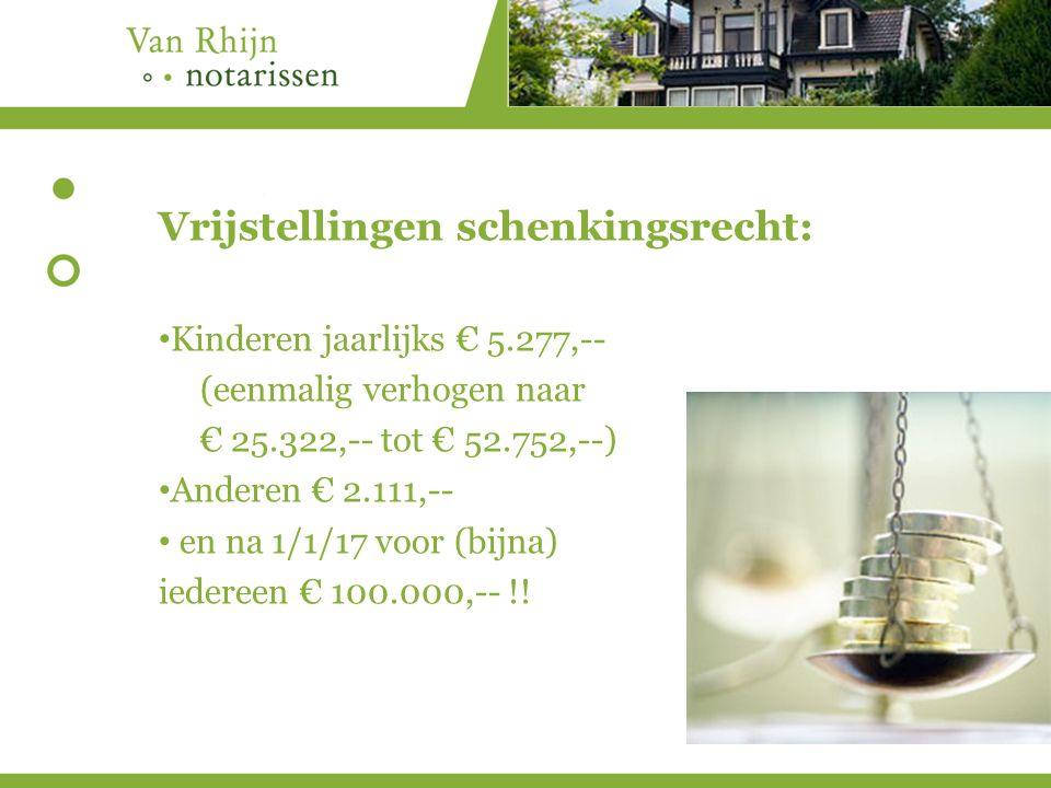 Vrijstellingen schenkingsrecht: Kinderen jaarlijks € 5.277,-- (eenmalig verhogen naar € 25.322,-- tot € 52.752,--) Anderen € 2.111,-- en na 1/1/17 voor (bijna) iedereen € 100.000,-- !!