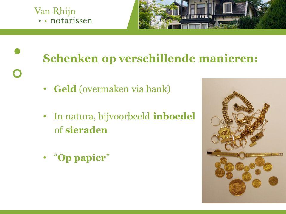 Schenken op verschillende manieren: Geld (overmaken via bank) In natura, bijvoorbeeld inboedel of sieraden Op papier