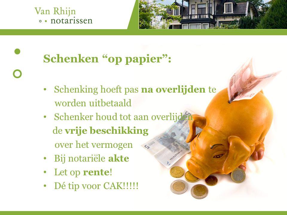 Schenken op papier : Schenking hoeft pas na overlijden te worden uitbetaald Schenker houd tot aan overlijden de vrije beschikking over het vermogen Bij notariële akte Let op rente.