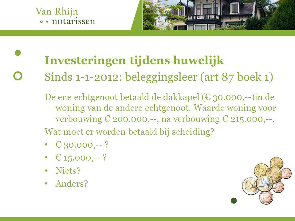 Investeringen tijdens huwelijk Sinds 1-1-2012: beleggingsleer (art 87 boek 1) De ene echtgenoot betaald de dakkapel (€ 30.000,--)in de woning van de andere echtgenoot.