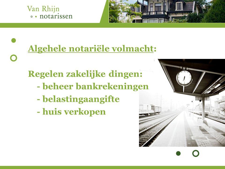 Algehele notariële volmacht: Regelen zakelijke dingen: - beheer bankrekeningen - belastingaangifte - huis verkopen